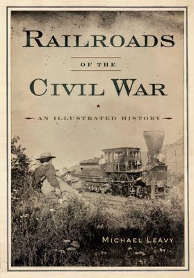 Railroads of Civil War : An Illustrated History - Michael Leavy