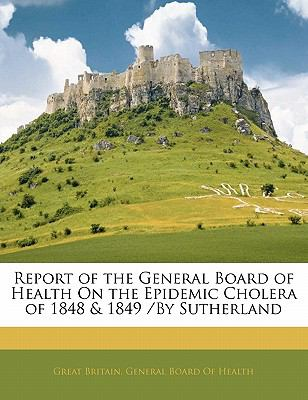 Paperback Report of the General Board of Health on the Epidemic Cholera of 1848 and 1849 /by Sutherland Book
