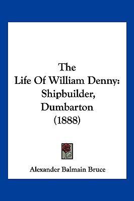 Hardcover The Life of William Denny : Shipbuilder, Dumbarton (1888) Book