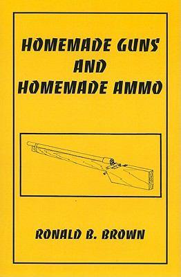 Homemade Guns and Homemade Ammo - Ronald B. Brown