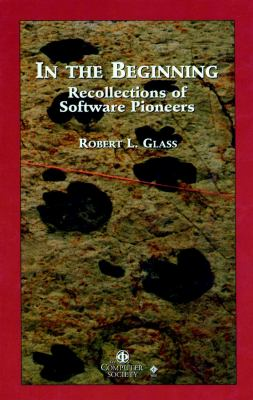 In the Beginning : Personal Recollections of Software Pioneers - Robert L. Glass