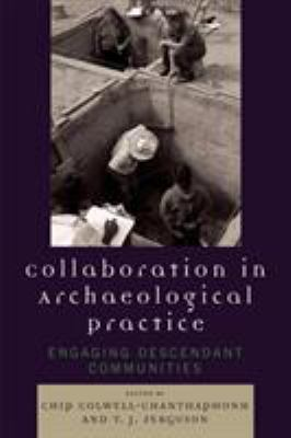 Collaboration in Archaeological Practice : Engaging Descendant Communities - Chip Colwell-Chanthaphonh; T. J. Ferguson