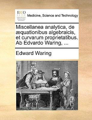 Miscellanea Analytica, de ?quationibus Algebraicis, et Curvarum Proprietatibus Ab Edvardo Waring - Edward Waring