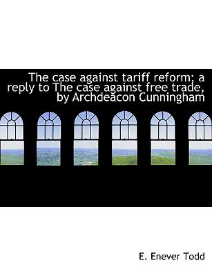 Paperback The Case Against Tariff Reform; a Reply to the Case Against Free Trade, by Archdeacon Cunningham Book