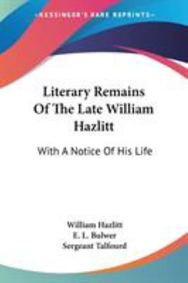 Literary Remains of the Late William Hazlitt : With A Notice of His Life - Edward Bulwer-Lytton; Sergeant Talfourd; William Hazlitt