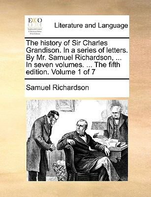 The History of Sir Charles Grandison in a Series of Letters by Mr Samuel Richardson, in Seven Volumes the Fifth Edition Volume 1 Of - Samuel Richardson
