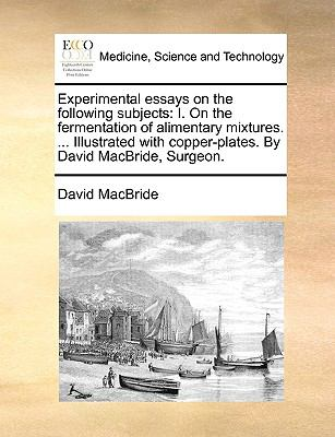 Experimental Essays on the Following Subjects : I. on the fermentation of alimentary mixtures... . Illustrated with copper-plates. by David - David MacBride