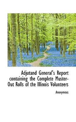 Paperback Adjutand General's Report Containing the Complete Muster-Out Rolls of the Illinois Volunteers Book