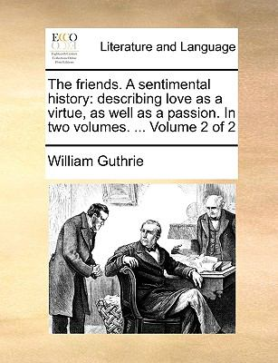 The Friends a Sentimental History : Describing love as a virtue, as well as a passion. in two volumes... . Volume 2 Of 2 - William Guthrie