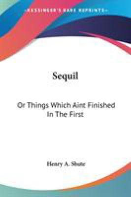 Sequil : Or Things Which Aint Finished in the First - Henry A. Shute