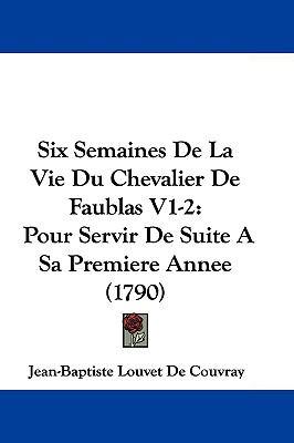 Hardcover Six Semaines de la Vie du Chevalier de Faublas V1-2 : Pour Servir de Suite A Sa Premiere Annee (1790) Book