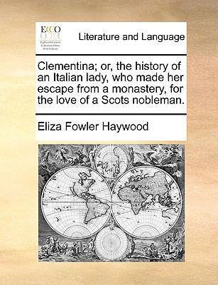 Clementina; or, the History of an Italian Lady, Who Made Her Escape from a Monastery, for the Love of a Scots Nobleman - Eliza Fowler Haywood