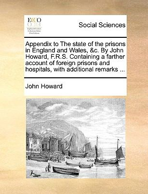 Appendix to the State of the Prisons in England and Wales, and C by John Howard, F R S Containing a Farther Account of Foreign Prisons and H - John Howard