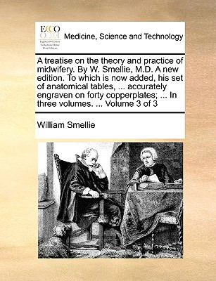 A Treatise on the Theory and Practice of Midwifery by W Smellie, M D a New Edition to Which Is Now Added, His Set of Anatomical Tables, Accu - William Smellie