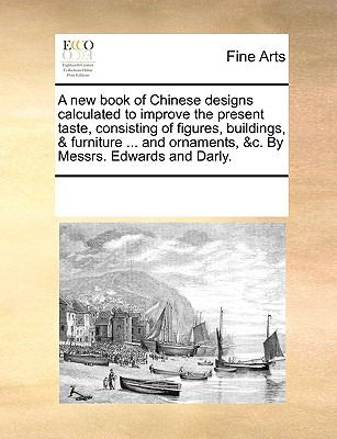 A New Book of Chinese Designs Calculated to Improve the Present Taste, Consisting of Figures, Buildings, and Furniture and Ornaments, and C - Multiple Contributors, See Notes