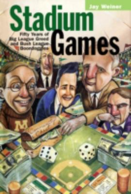 Stadium Games : Fifty Years of Big League Greed and Bush League Boondoggles - Jay Weiner