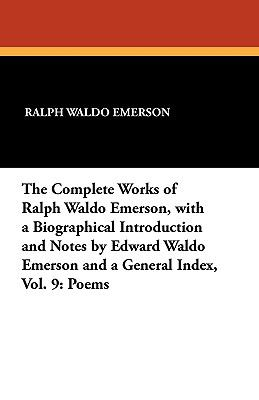 The Complete Works of Ralph Waldo Emerson, with a Biographical Introduction and Notes by Edward Waldo Emerson and a General Index, Vol. 9: P - Emerson, Ralph Waldo
