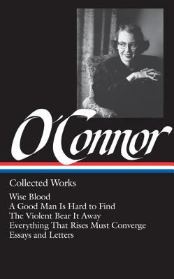 Hardcover O'Connor - Collected Works : Wise Blood; a Good Man Is Hard to Find; the Violent Bear It Away; Everything That Rises Must Converge; Essays and Letter Book