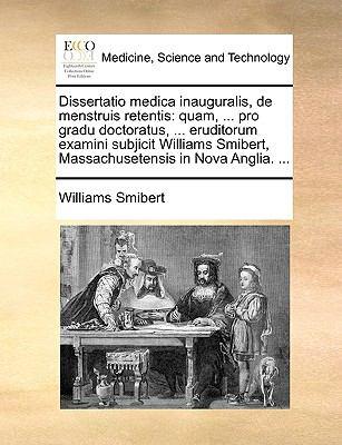 Dissertatio Medica Inauguralis, de Menstruis Retentis : Quam, ... pro gradu doctoratus, ... eruditorum examini subjicit Williams Smibert, Ma - Williams Smibert