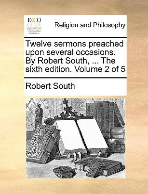 The Twelve Sermons Preachedupon Several Occasions by Robert South - Robert South