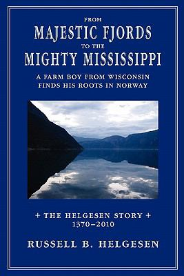 From Majestic Fjords to the Mighty Mississippi : A Farm Boy from Wisconsin Finds His Roots in Norway: the Helgesen Story from 1370 To 2010 - Russell Helgesen