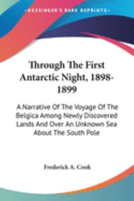 Through the First Antarctic Night, 1898-1899 : A Narrative of the Voyage of the Belgica among Newly Discovered Lands and over an Unknown Sea - Frederick A. Cook