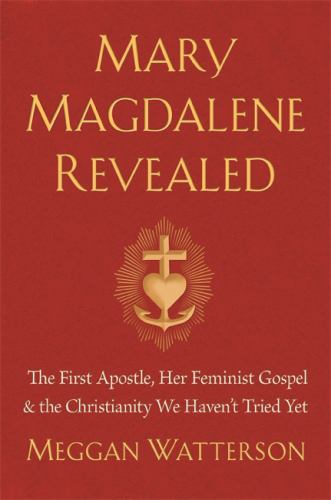 Hardcover Mary Magdalene Revealed: The First Apostle, Her Feminist Gospel & the Christianity We Haven't Tried Yet Book