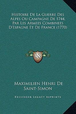 Histoire de la Guerre des Alpes Ou Campagne de 1744, Par les Armees Combinees D'Espagne et de France - Maximilien Henri De Saint-Simon