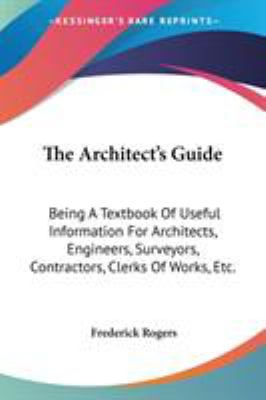 The Architect's Guide : Being A Textbook of Useful Information for Architects, Engineers, Surveyors, Contractors, Clerks of Works, Etc - Frederick Rogers