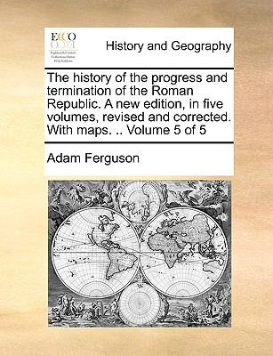 The History of the Progress and Termination of the Roman Republic a New Edition, in Five Volumes, Revised and Corrected with Maps Volume 5 - Adam Ferguson