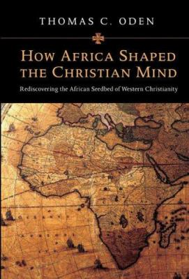 How Africa Shaped the Christian Mind : Rediscovering the African Seedbed of Western Christianity - Thomas C. Oden
