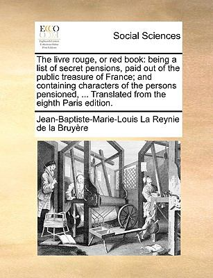 The livre rouge, or red book: being a list of secret pensions, paid out of the public treasure of France; and containing characters of the p - La Reynie de la Bruyère, Jean-Baptiste-