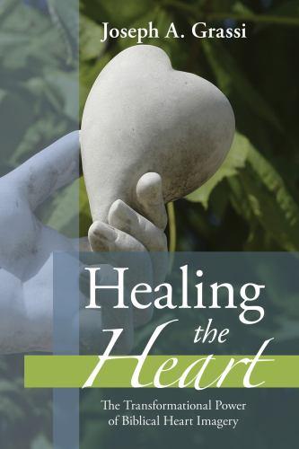Healing the Heart : The Transformational Power of Biblical Heart Imagery - Joseph A. Grassi