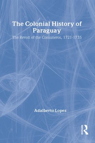 The Colonial History of Paraguay : The Revolt of the Comuneros, 1721-1735 - Adalberto Lopez