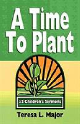 A Time to Plant : 52 Children's Sermons - Teresa L. Major