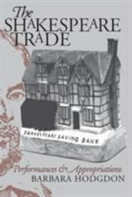 The Shakespeare Trade : Performances and Appropriations - Barbara Hodgdon