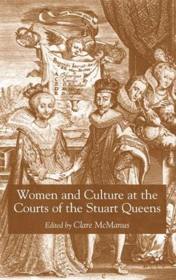 Women and Culture at the Courts of the Stuart Queens - Clare McManus