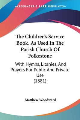 Paperback The Children's Service Book, As Used in the Parish Church of Folkestone : With Hymns, Litanies, and Prayers for Public and Private Use (1881) Book