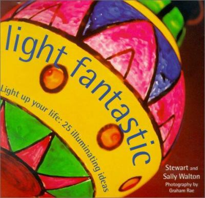 Light Fantastic : Light up Your Life: 25 Illuminating Ideas - Stewart Walton; Sally Walton
