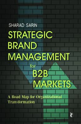 Strategic Brand Management for B2B Markets : A Road Map for Organizational Transformation - Sharad Sarin