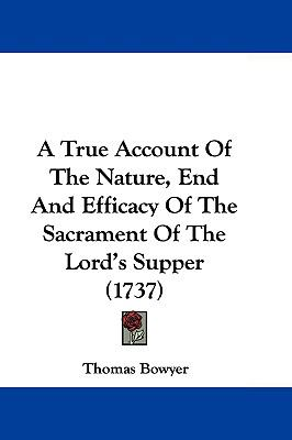 Hardcover A True Account of the Nature, End and Efficacy of the Sacrament of the Lord's Supper Book