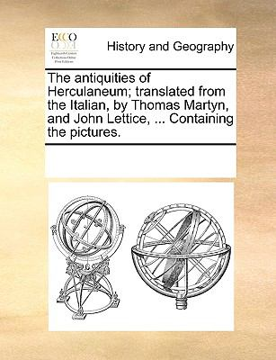The Antiquities of Herculaneum; Translated from the Italian, by Thomas Martyn, and John Lettice, Containing the Pictures - Multiple Contributors, See Notes