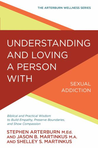 Understanding and Loving a Person with Sexual Addiction: Biblical and Practical Wisdom to Build Empathy, Preserve Boundaries, and Show Compassion - Book  of the Arterburn Wellness