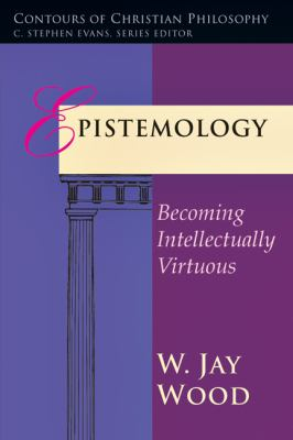 Epistemology : Becoming Intellectually Virtuous - W. Jay Wood