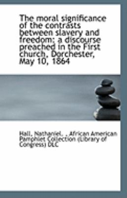 Paperback The Moral Significance of the Contrasts Between Slavery and Freedom : A discourse preached in the Fir Book