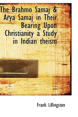 Paperback The Brahmo Samaj and Arya Samaj in Their Bearing upon Christianity a Study in Indian Theism Book
