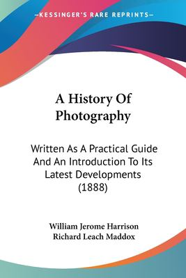 Paperback A History of Photography : Written As A Practical Guide and an Introduction to Its Latest Developments (1888) Book