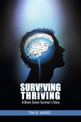 Surviving and Thriving : A Brain Tumor Survivor's Story - Tim B. Ward