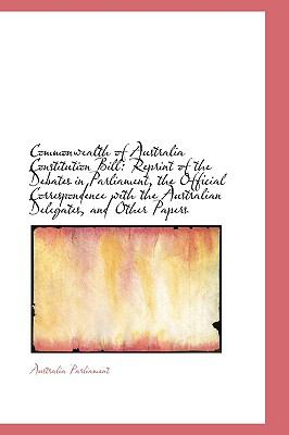 Paperback Commonwealth of Australia Constitution Bill : Reprint of the Debates in Parliament, the Official Corr Book