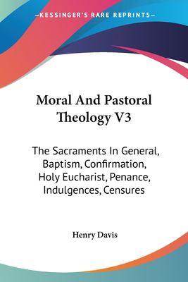 Moral and Pastoral Theology V3 : The Sacraments in General, Baptism, Confirmation, Holy Eucharist, Penance, Indulgences, Censures - Henry Davis